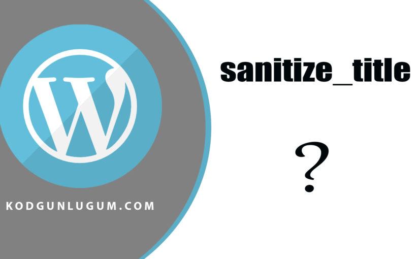 WordPress'te sanitize_title Nedir? Ne işe yarar?